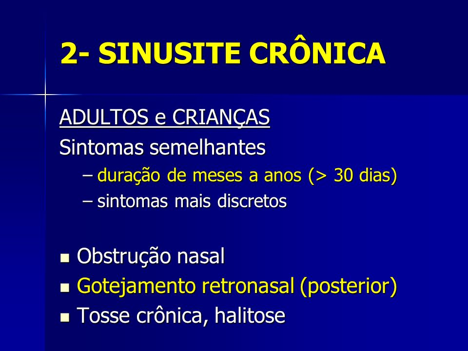 2- SINUSITE CRÔNICA ADULTOS e CRIANÇAS Sintomas semelhantes –duração de meses a anos (> 30 dias) –sintomas mais discretos Obstrução nasal Obstrução na