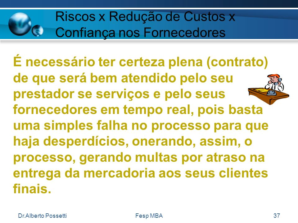 Dr.Alberto PossettiFesp MBA37 Riscos x Redução de Custos x Confiança nos Fornecedores É necessário ter certeza plena (contrato) de que será bem atendi