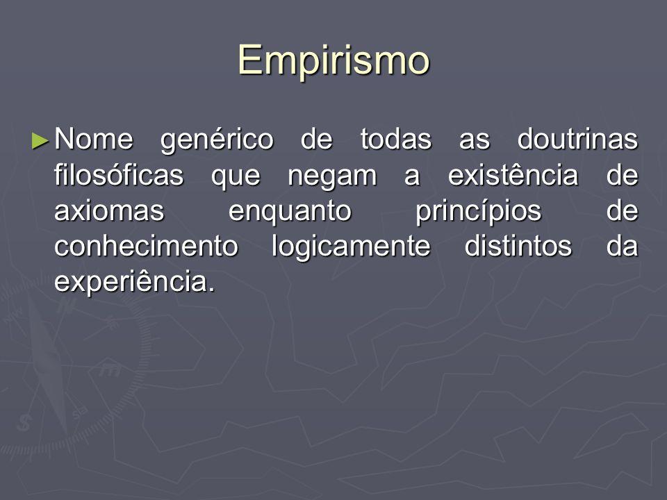 Empirismo Nome genérico de todas as doutrinas filosóficas que negam a existência de axiomas enquanto princípios de conhecimento logicamente distintos da experiência.