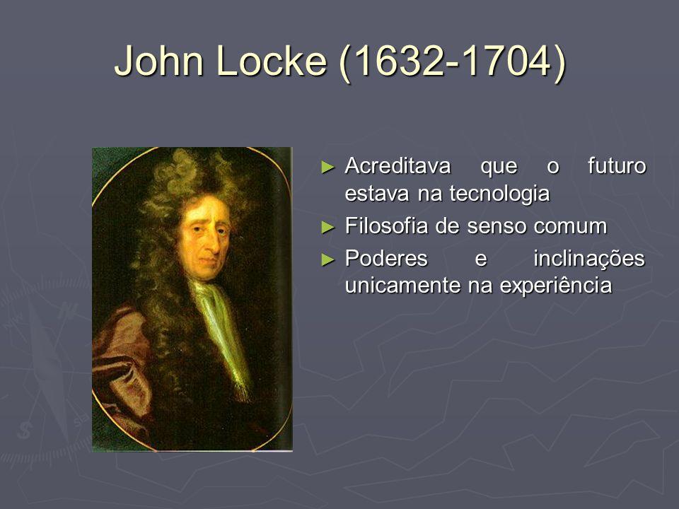 John Locke (1632-1704) Acreditava que o futuro estava na tecnologia Acreditava que o futuro estava na tecnologia Filosofia de senso comum Filosofia de senso comum Poderes e inclinações unicamente na experiência Poderes e inclinações unicamente na experiência