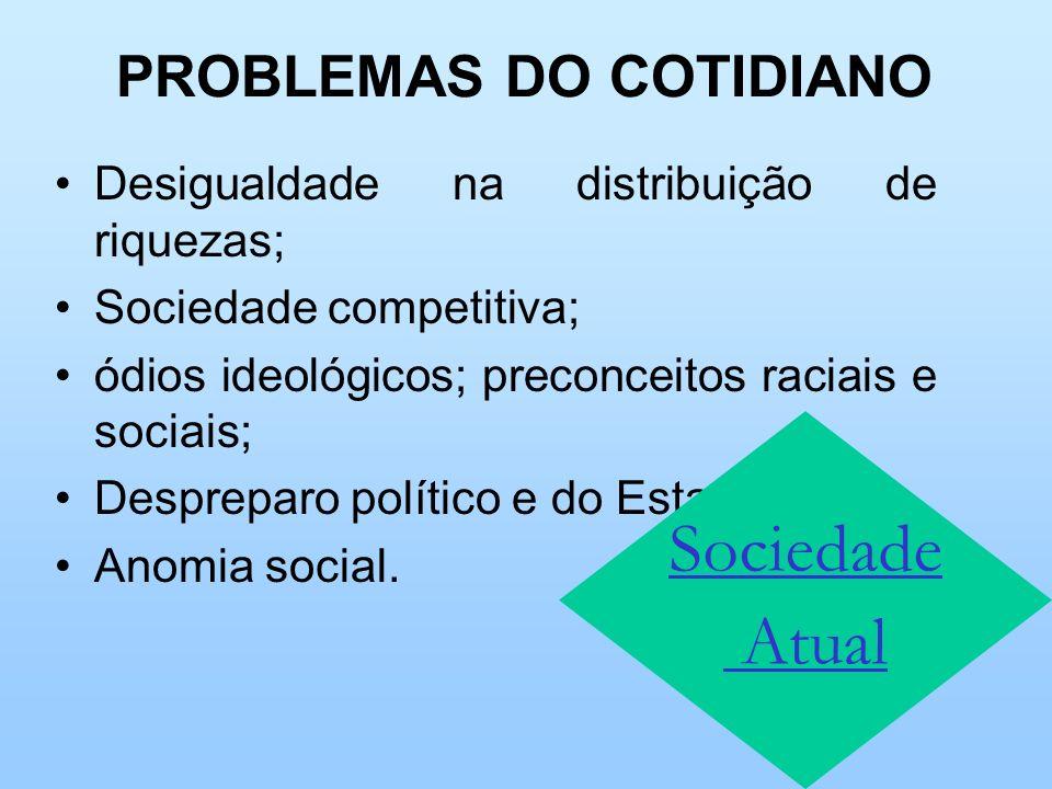 PROBLEMAS DO COTIDIANO Desigualdade na distribuição de riquezas; Sociedade competitiva; ódios ideológicos; preconceitos raciais e sociais; Despreparo