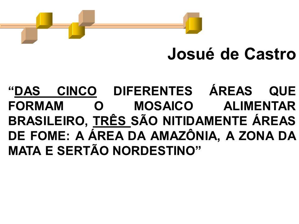 Josué de Castro DAS CINCO DIFERENTES ÁREAS QUE FORMAM O MOSAICO ALIMENTAR BRASILEIRO, TRÊS SÃO NITIDAMENTE ÁREAS DE FOME: A ÁREA DA AMAZÔNIA, A ZONA D