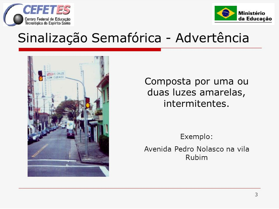 3 Sinalização Semafórica - Advertência Composta por uma ou duas luzes amarelas, intermitentes. Exemplo: Avenida Pedro Nolasco na vila Rubim
