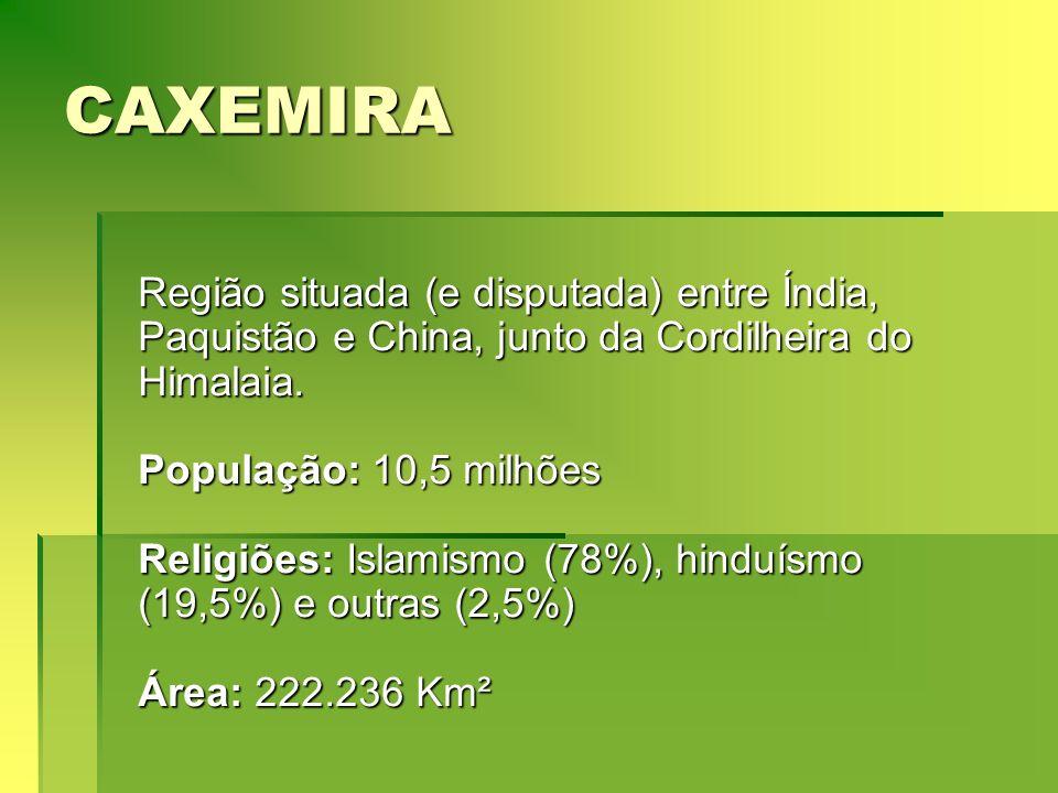 CAXEMIRA Região situada (e disputada) entre Índia, Paquistão e China, junto da Cordilheira do Himalaia. População: 10,5 milhões Religiões: Islamismo (