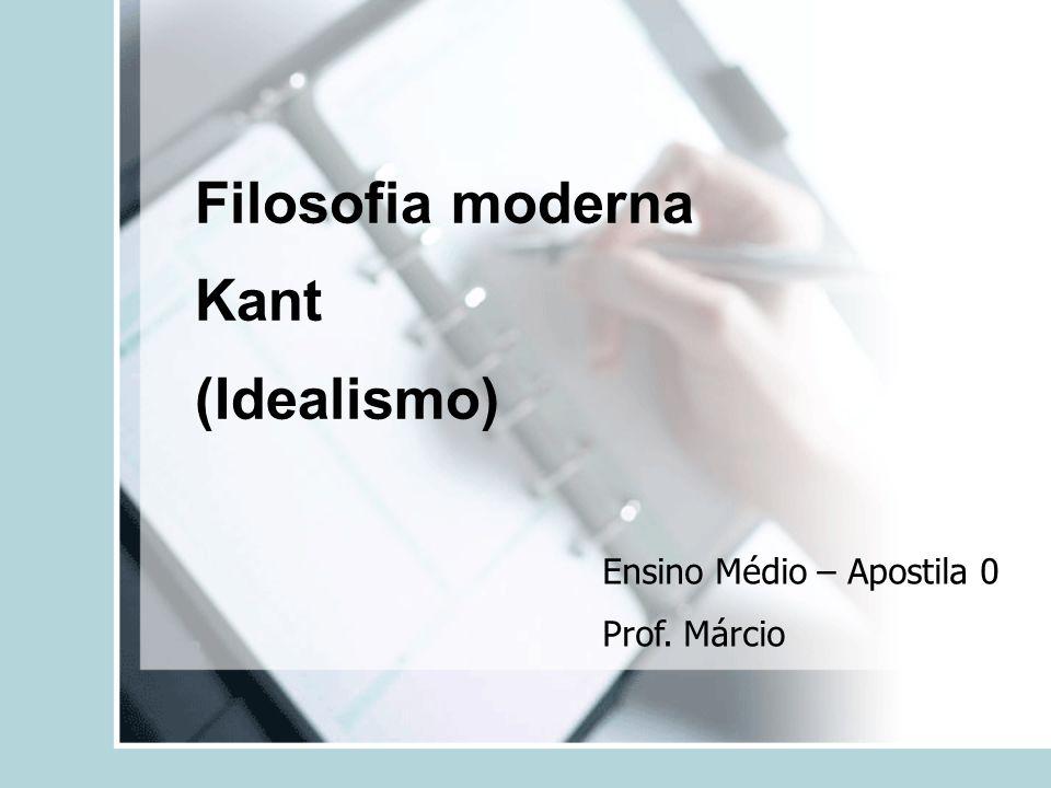 Filosofia moderna Kant (Idealismo) Ensino Médio – Apostila 0 Prof. Márcio