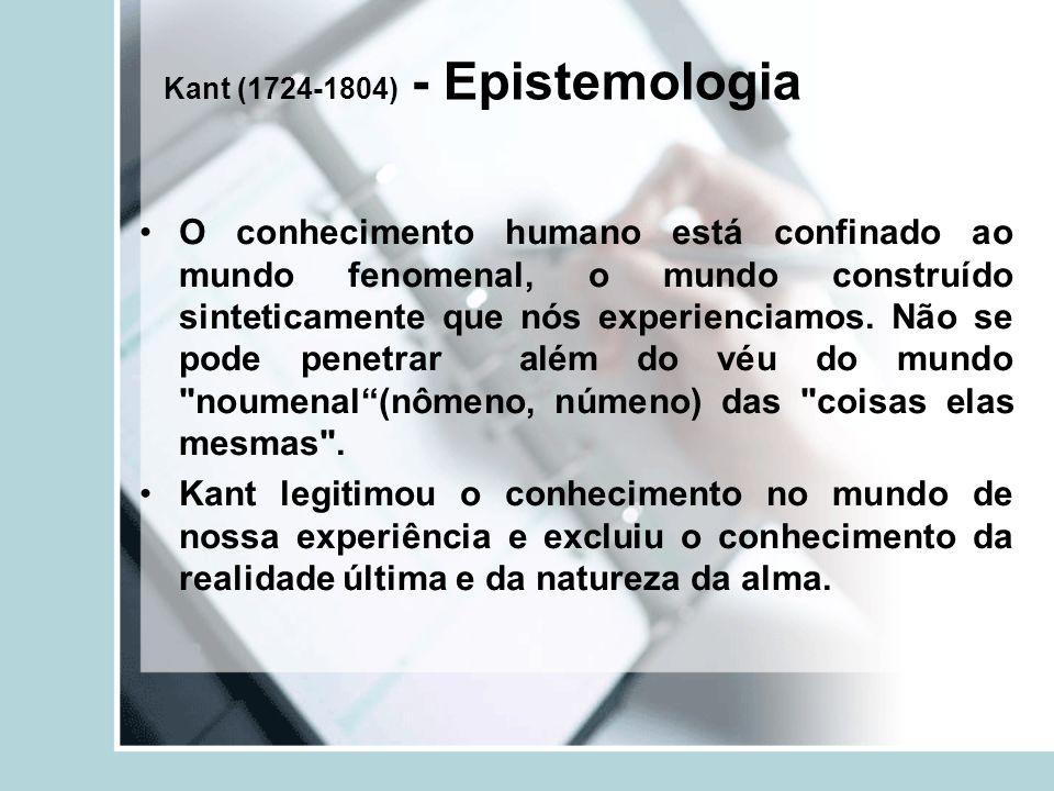 Kant (1724-1804) - Epistemologia O conhecimento humano está confinado ao mundo fenomenal, o mundo construído sinteticamente que nós experienciamos.