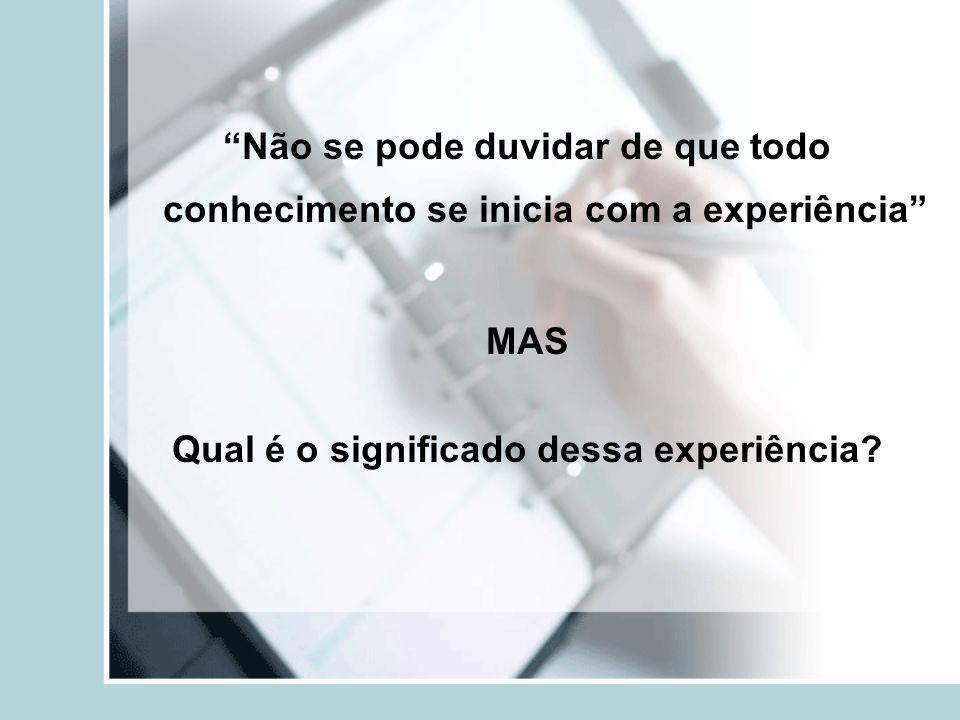 Não se pode duvidar de que todo conhecimento se inicia com a experiência MAS Qual é o significado dessa experiência?