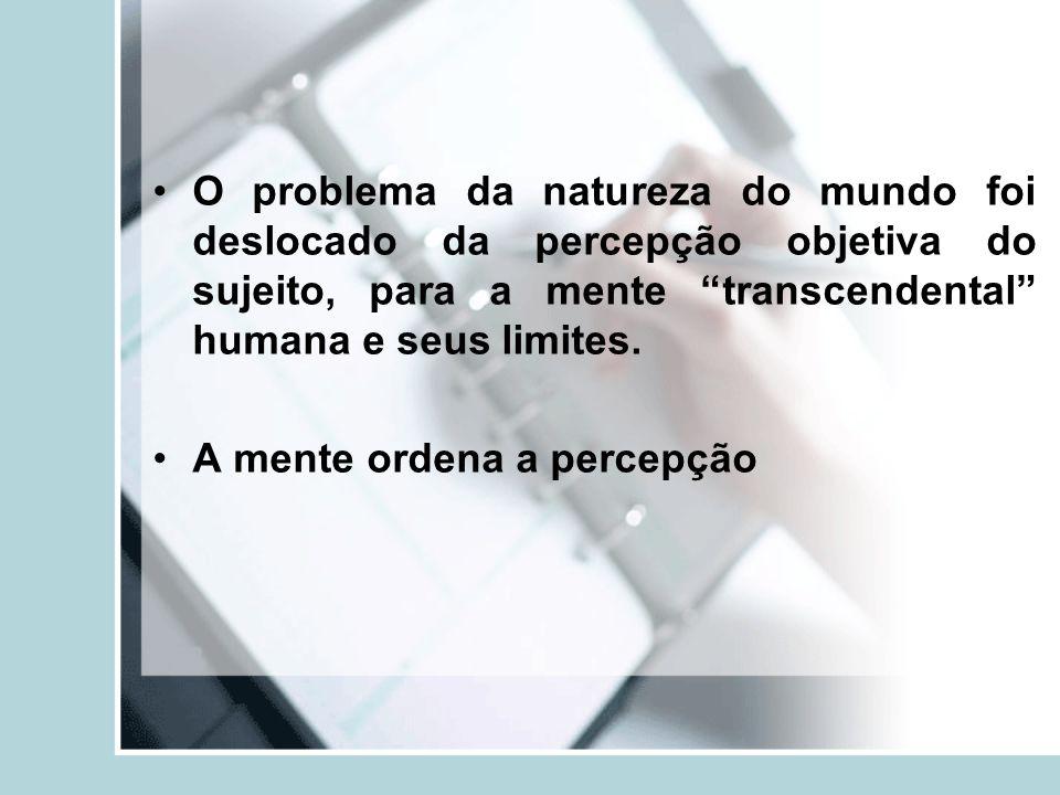 O problema da natureza do mundo foi deslocado da percepção objetiva do sujeito, para a mente transcendental humana e seus limites.