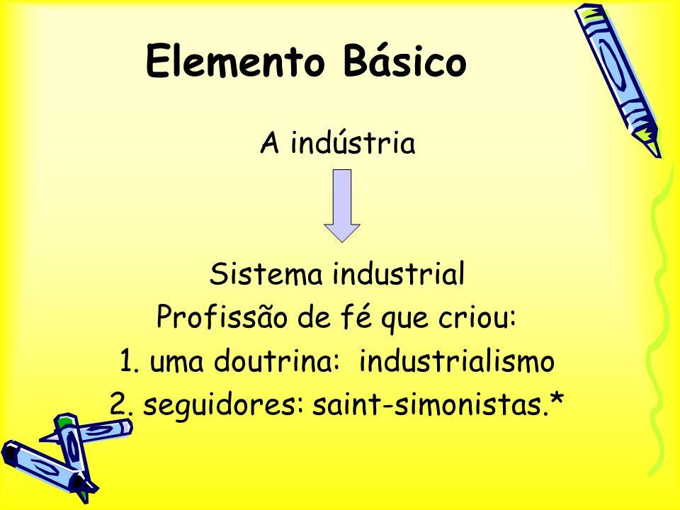 Elemento Básico A indústria Sistema industrial Profissão de fé que criou: 1. uma doutrina: industrialismo 2. seguidores: saint-simonistas.*