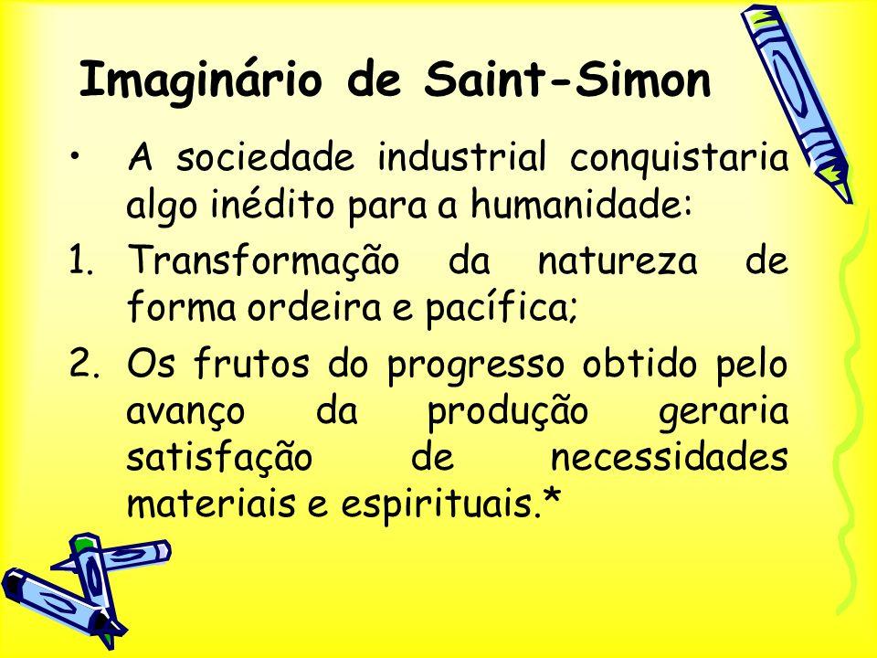 Imaginário de Saint-Simon A sociedade industrial conquistaria algo inédito para a humanidade: 1.Transformação da natureza de forma ordeira e pacífica;