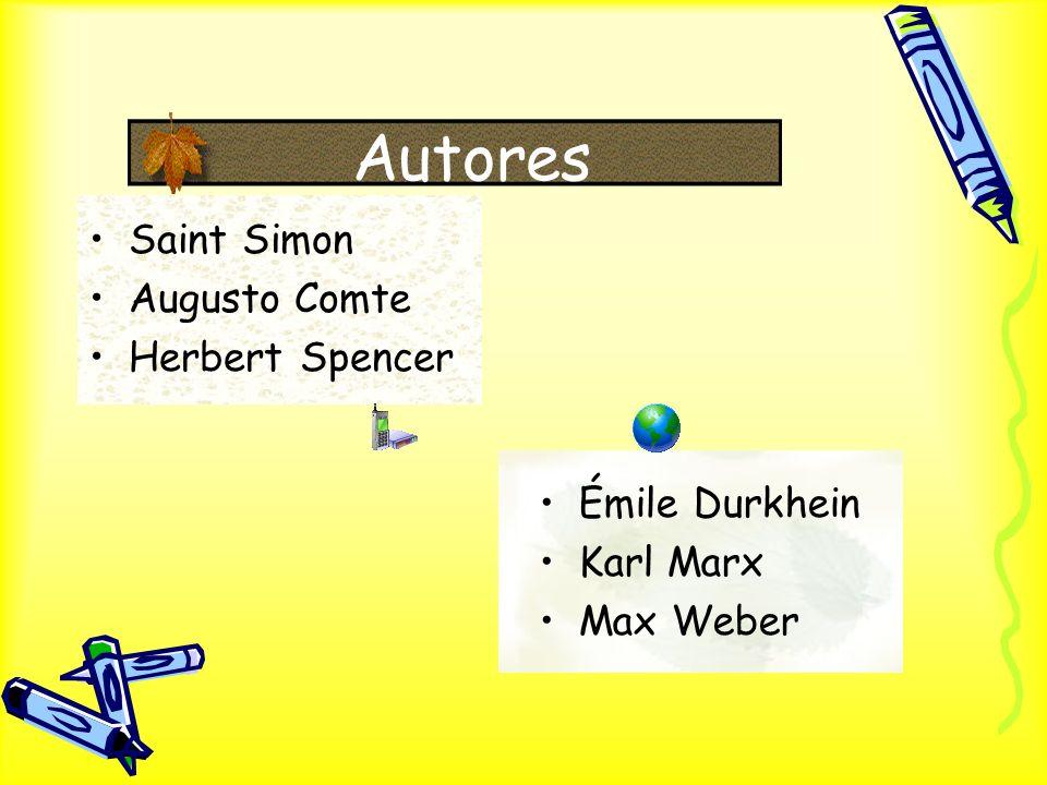 Autores Saint Simon Augusto Comte Herbert Spencer Émile Durkhein Karl Marx Max Weber