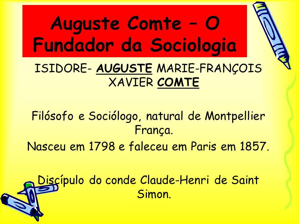 Auguste Comte – O Fundador da Sociologia ISIDORE- AUGUSTE MARIE-FRANÇOIS XAVIER COMTE Filósofo e Sociólogo, natural de Montpellier França. Nasceu em 1