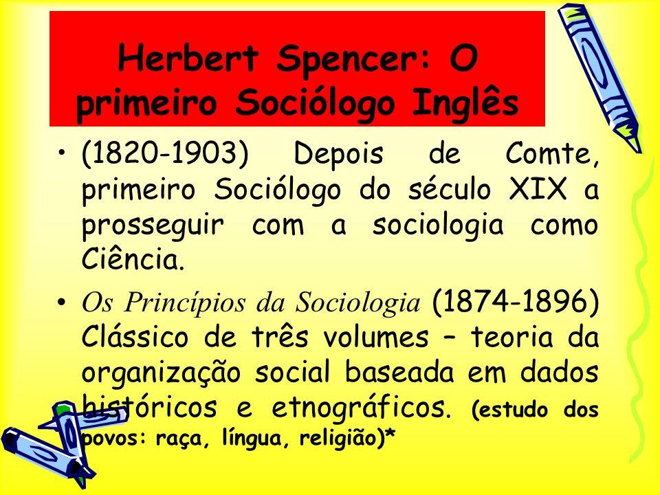Herbert Spencer: O primeiro Sociólogo Inglês (1820-1903) Depois de Comte, primeiro Sociólogo do século XIX a prosseguir com a sociologia como Ciência.