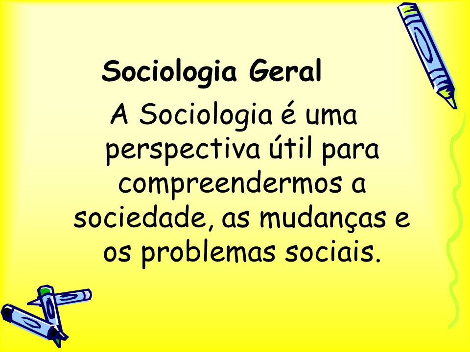 Sociologia Geral A Sociologia é uma perspectiva útil para compreendermos a sociedade, as mudanças e os problemas sociais.