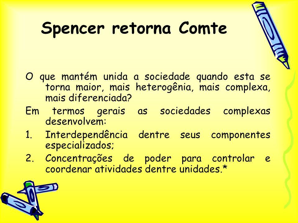 Spencer retorna Comte O que mantém unida a sociedade quando esta se torna maior, mais heterogênia, mais complexa, mais diferenciada? Em termos gerais