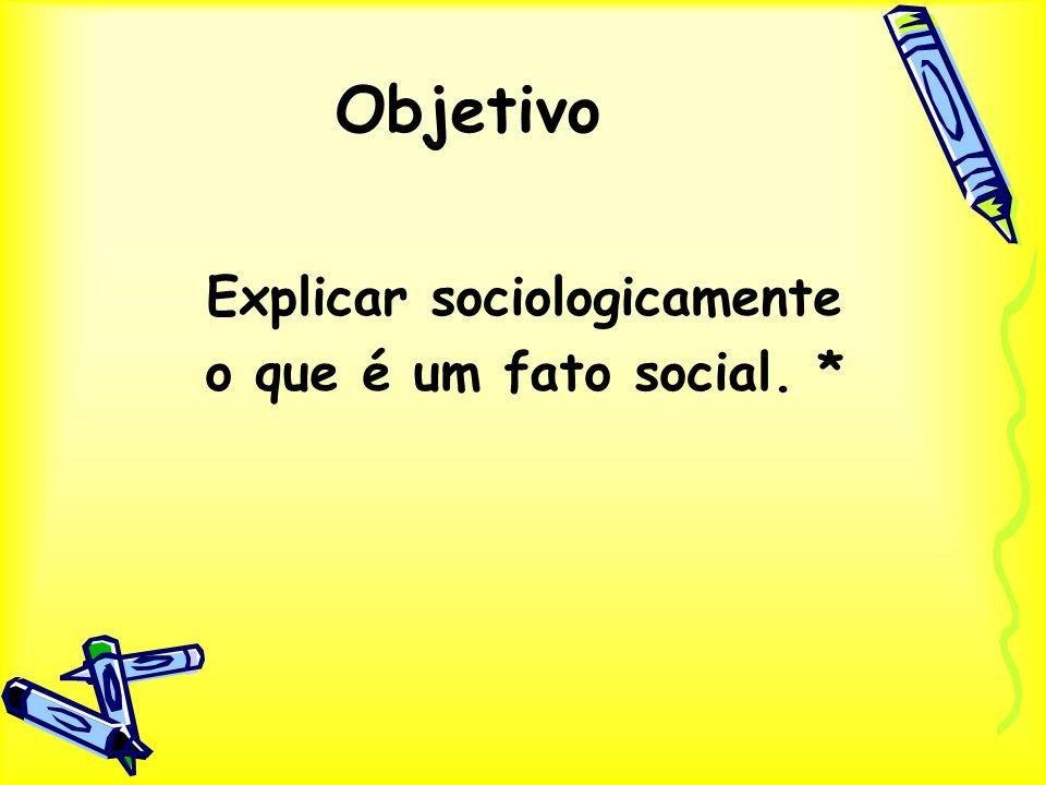 Explicar sociologicamente o que é um fato social. * Objetivo