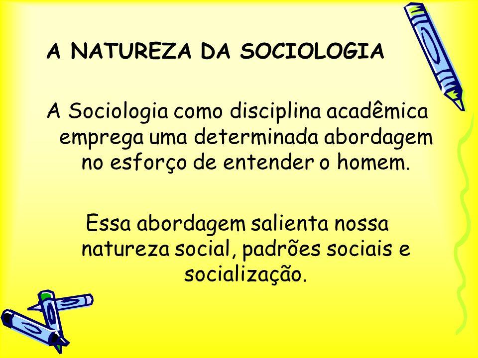 A NATUREZA DA SOCIOLOGIA A Sociologia como disciplina acadêmica emprega uma determinada abordagem no esforço de entender o homem. Essa abordagem salie