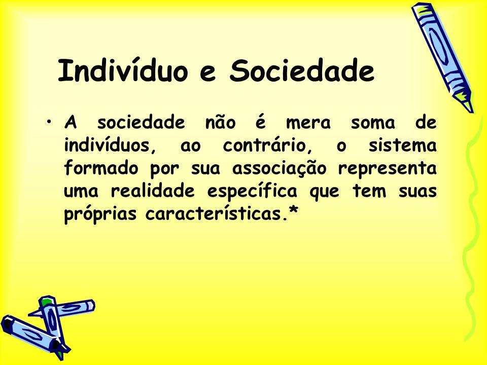 Indivíduo e Sociedade A sociedade não é mera soma de indivíduos, ao contrário, o sistema formado por sua associação representa uma realidade específic