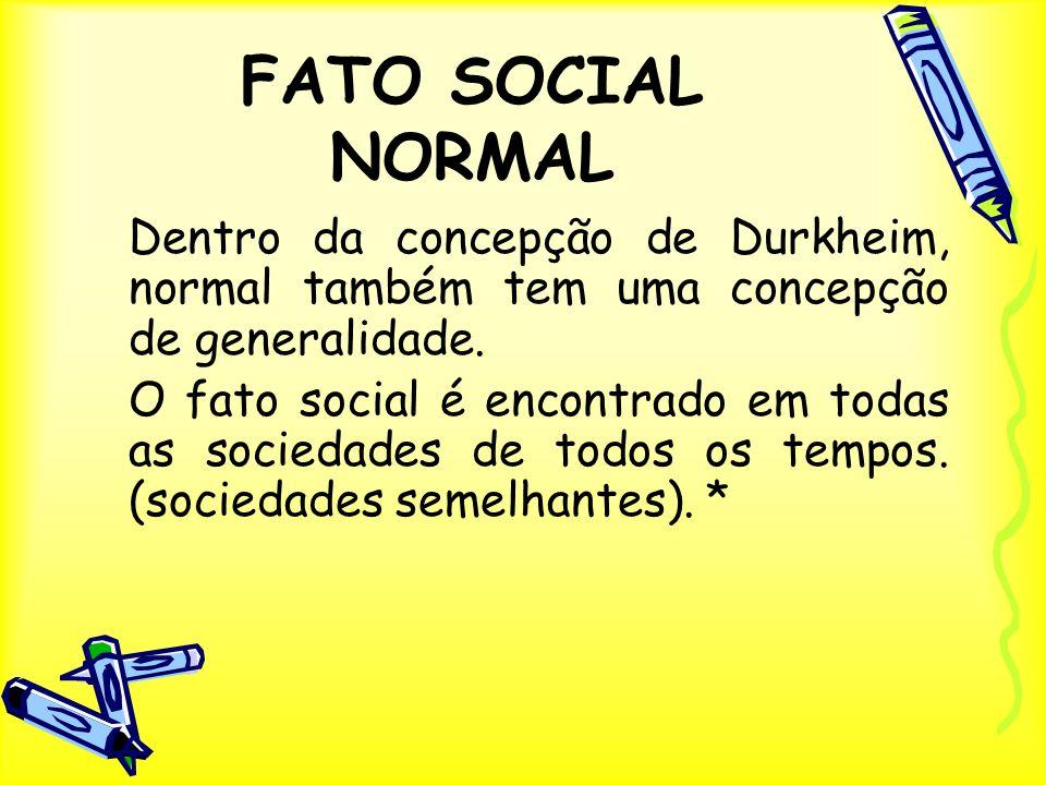 FATO SOCIAL NORMAL Dentro da concepção de Durkheim, normal também tem uma concepção de generalidade. O fato social é encontrado em todas as sociedades