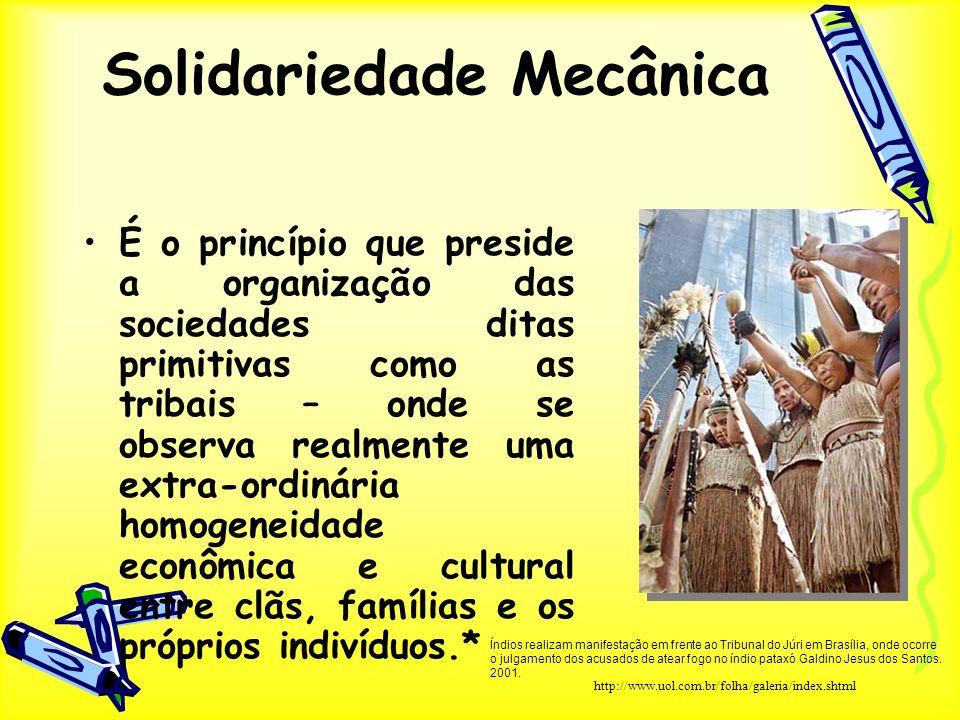 Solidariedade Mecânica É o princípio que preside a organização das sociedades ditas primitivas como as tribais – onde se observa realmente uma extra-o