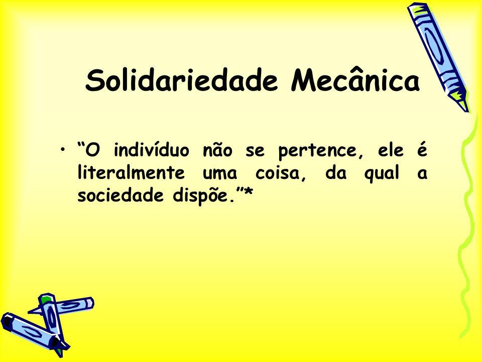 Solidariedade Mecânica O indivíduo não se pertence, ele é literalmente uma coisa, da qual a sociedade dispõe.*