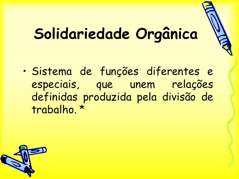Solidariedade Orgânica Sistema de funções diferentes e especiais, que unem relações definidas produzida pela divisão de trabalho. *