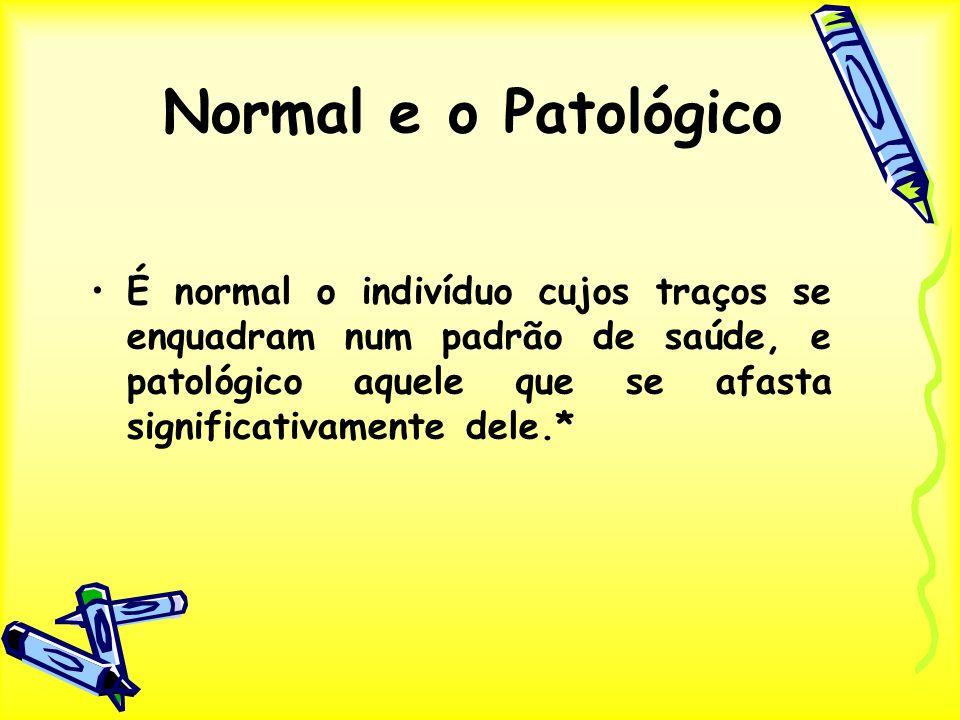 É normal o indivíduo cujos traços se enquadram num padrão de saúde, e patológico aquele que se afasta significativamente dele.* Normal e o Patológico