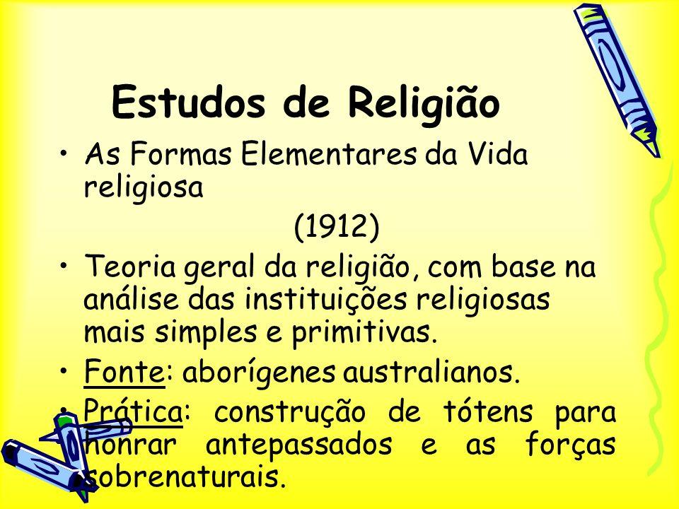 Estudos de Religião As Formas Elementares da Vida religiosa (1912) Teoria geral da religião, com base na análise das instituições religiosas mais simp