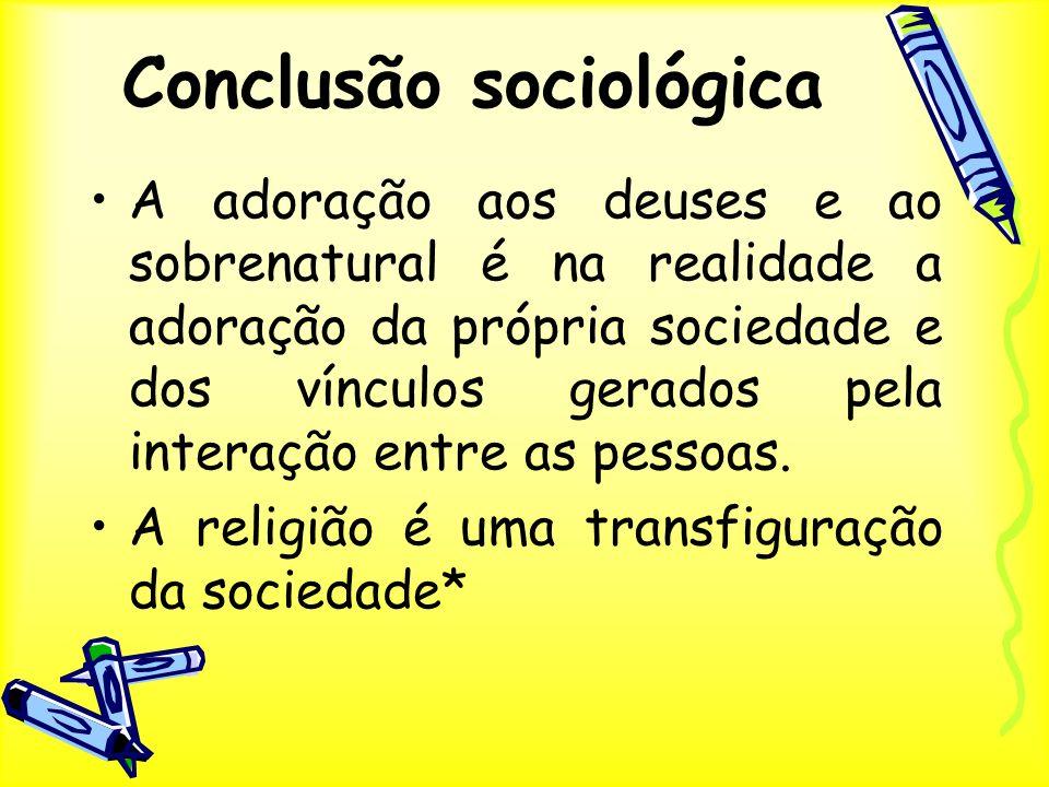 Conclusão sociológica A adoração aos deuses e ao sobrenatural é na realidade a adoração da própria sociedade e dos vínculos gerados pela interação ent