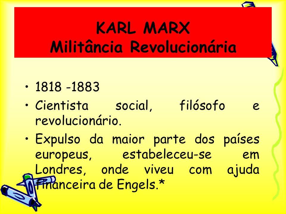KARL MARX Militância Revolucionária 1818 -1883 Cientista social, filósofo e revolucionário. Expulso da maior parte dos países europeus, estabeleceu-se