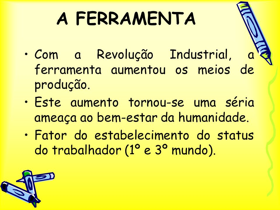 A FERRAMENTA Com a Revolução Industrial, a ferramenta aumentou os meios de produção. Este aumento tornou-se uma séria ameaça ao bem-estar da humanidad