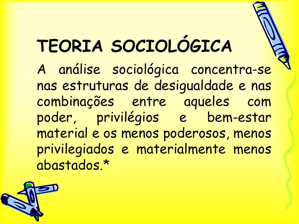 TEORIA SOCIOLÓGICA A análise sociológica concentra-se nas estruturas de desigualdade e nas combinações entre aqueles com poder, privilégios e bem-esta