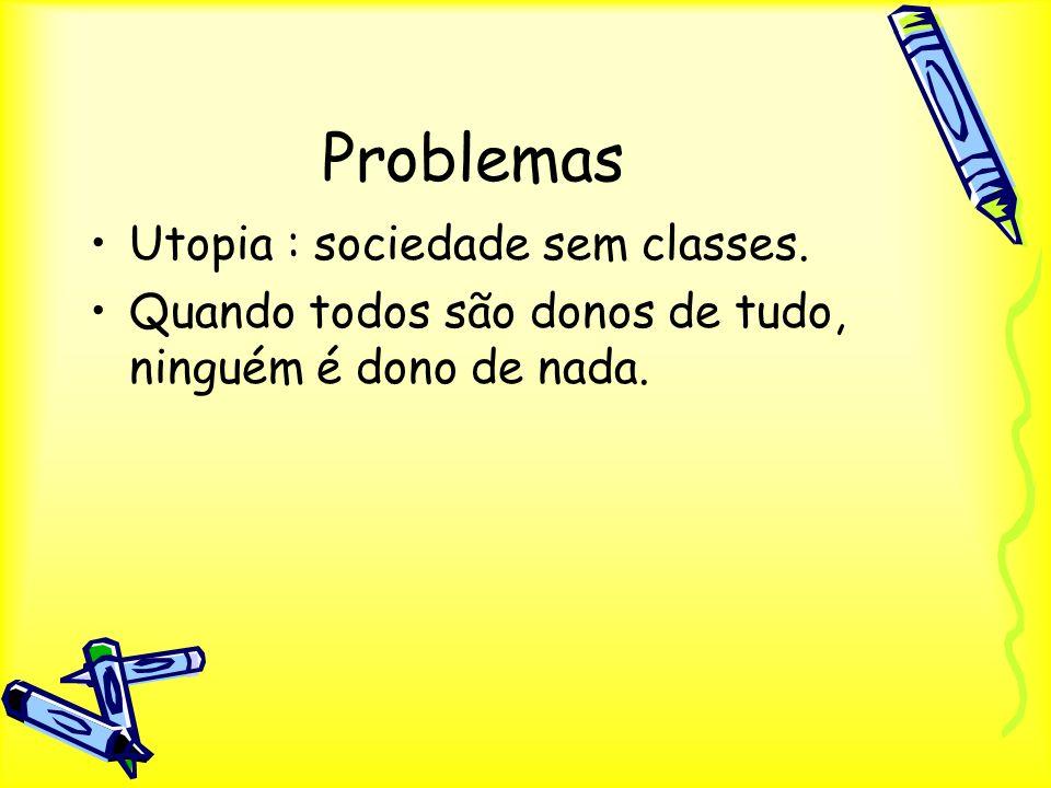 Problemas Utopia : sociedade sem classes. Quando todos são donos de tudo, ninguém é dono de nada.