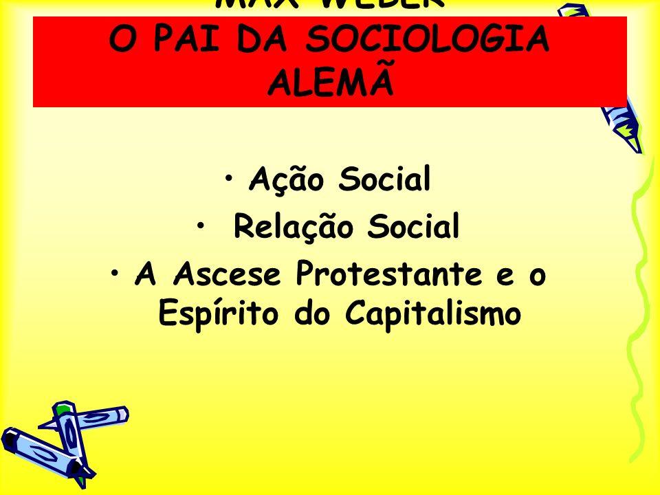 MAX WEBER O PAI DA SOCIOLOGIA ALEMÃ Ação Social Relação Social A Ascese Protestante e o Espírito do Capitalismo