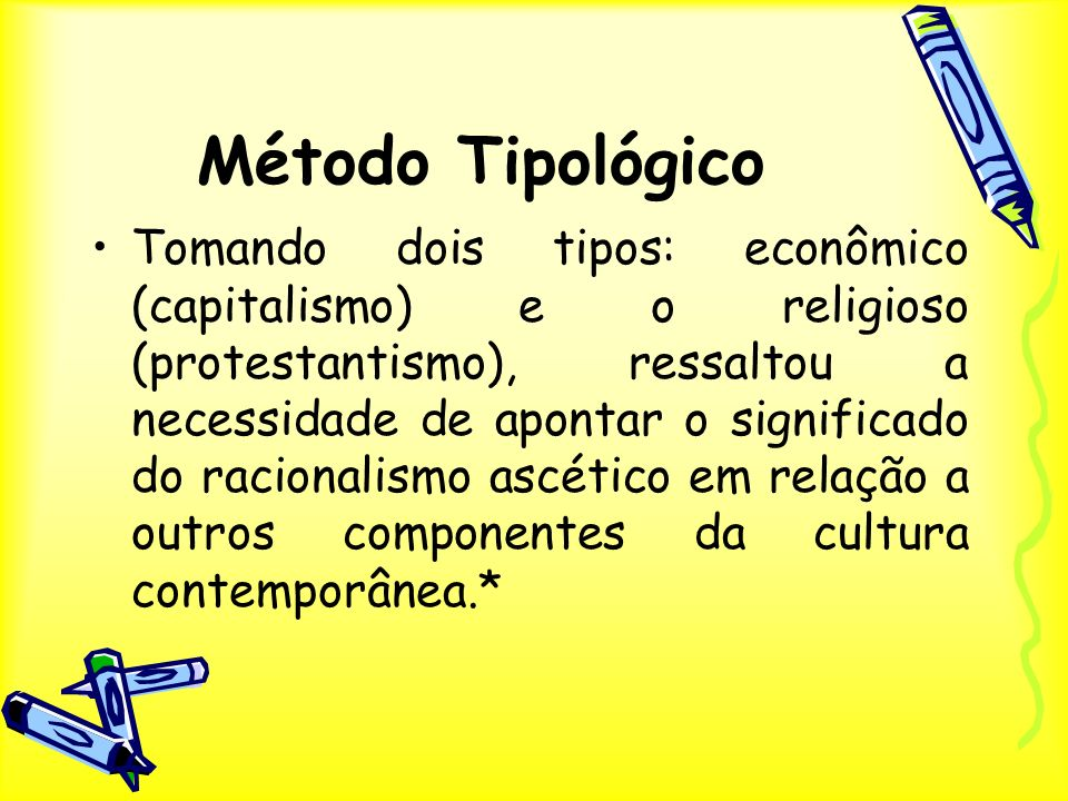 Método Tipológico Tomando dois tipos: econômico (capitalismo) e o religioso (protestantismo), ressaltou a necessidade de apontar o significado do raci