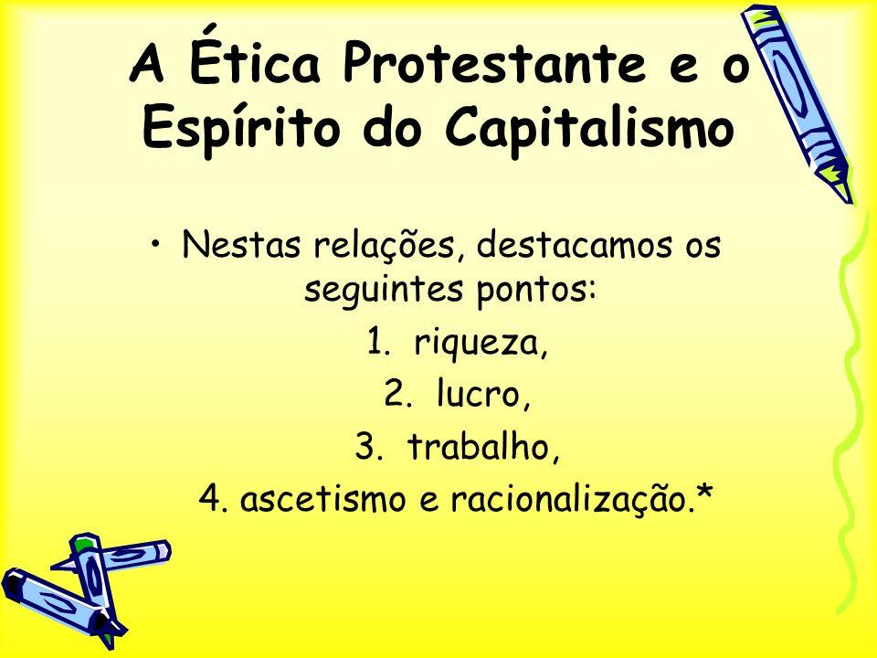 A Ética Protestante e o Espírito do Capitalismo Nestas relações, destacamos os seguintes pontos: 1. riqueza, 2. lucro, 3. trabalho, 4. ascetismo e rac