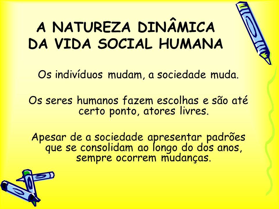A NATUREZA DINÂMICA DA VIDA SOCIAL HUMANA Os indivíduos mudam, a sociedade muda. Os seres humanos fazem escolhas e são até certo ponto, atores livres.
