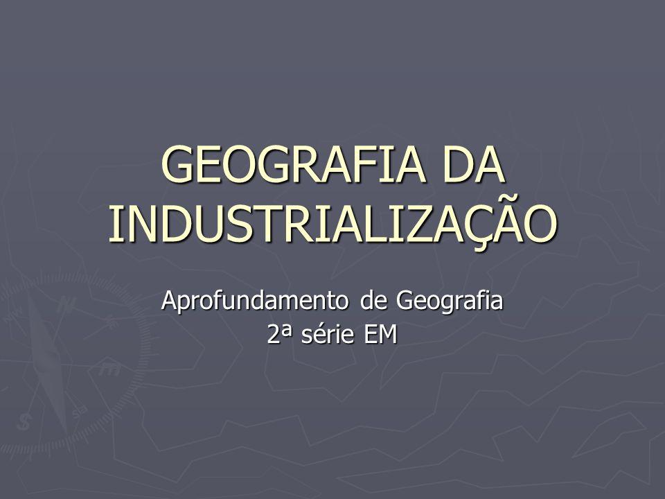 GEOGRAFIA DA INDUSTRIALIZAÇÃO Aprofundamento de Geografia 2ª série EM