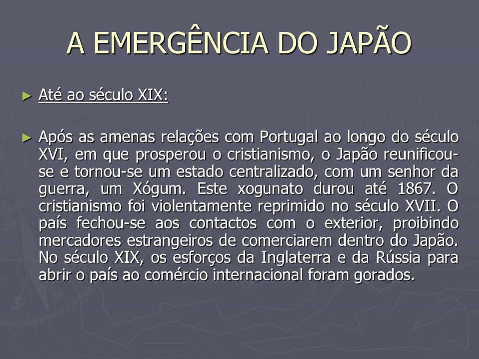 A EMERGÊNCIA DO JAPÃO Até ao século XIX: Até ao século XIX: Após as amenas relações com Portugal ao longo do século XVI, em que prosperou o cristianis