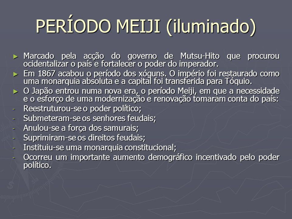PERÍODO MEIJI (iluminado) Marcado pela acção do governo de Mutsu-Hito que procurou ocidentalizar o país e fortalecer o poder do imperador. Marcado pel