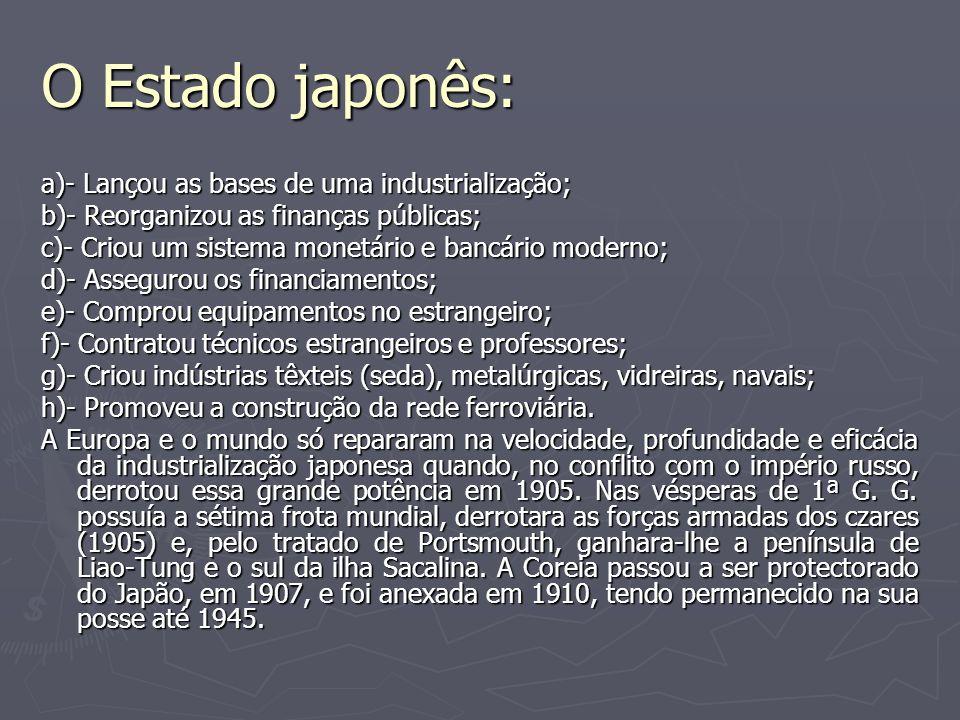 O Estado japonês: a)- Lançou as bases de uma industrialização; b)- Reorganizou as finanças públicas; c)- Criou um sistema monetário e bancário moderno