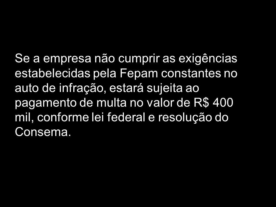Se a empresa não cumprir as exigências estabelecidas pela Fepam constantes no auto de infração, estará sujeita ao pagamento de multa no valor de R$ 40