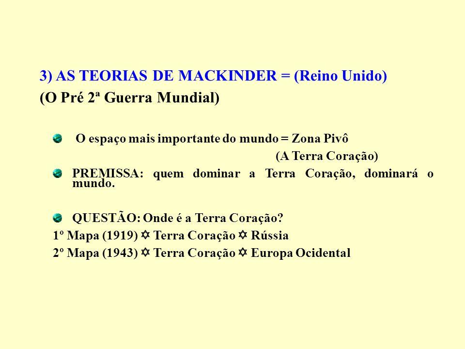 3) AS TEORIAS DE MACKINDER = (Reino Unido) (O Pré 2ª Guerra Mundial) O espaço mais importante do mundo = Zona Pivô (A Terra Coração) PREMISSA: quem do