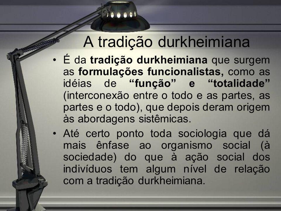 A tradição durkheimiana É da tradição durkheimiana que surgem as formulações funcionalistas, como as idéias de função e totalidade (interconexão entre