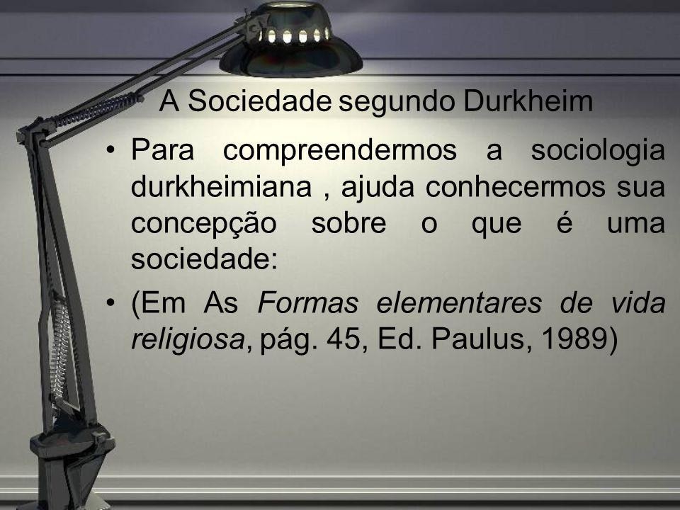 A Sociedade segundo Durkheim Para compreendermos a sociologia durkheimiana, ajuda conhecermos sua concepção sobre o que é uma sociedade: (Em As Formas