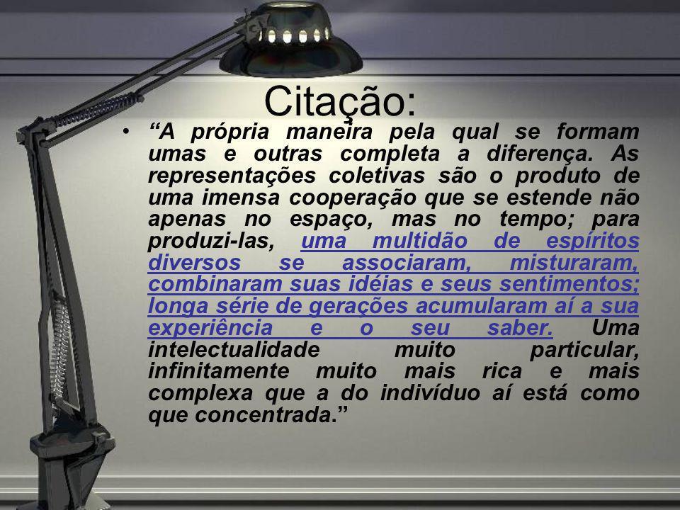 Citação: A própria maneira pela qual se formam umas e outras completa a diferença. As representações coletivas são o produto de uma imensa cooperação