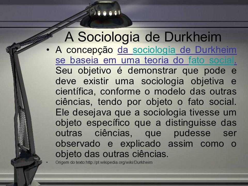 A Sociologia de Durkheim A concepção da sociologia de Durkheim se baseia em uma teoria do fato social. Seu objetivo é demonstrar que pode e deve exist