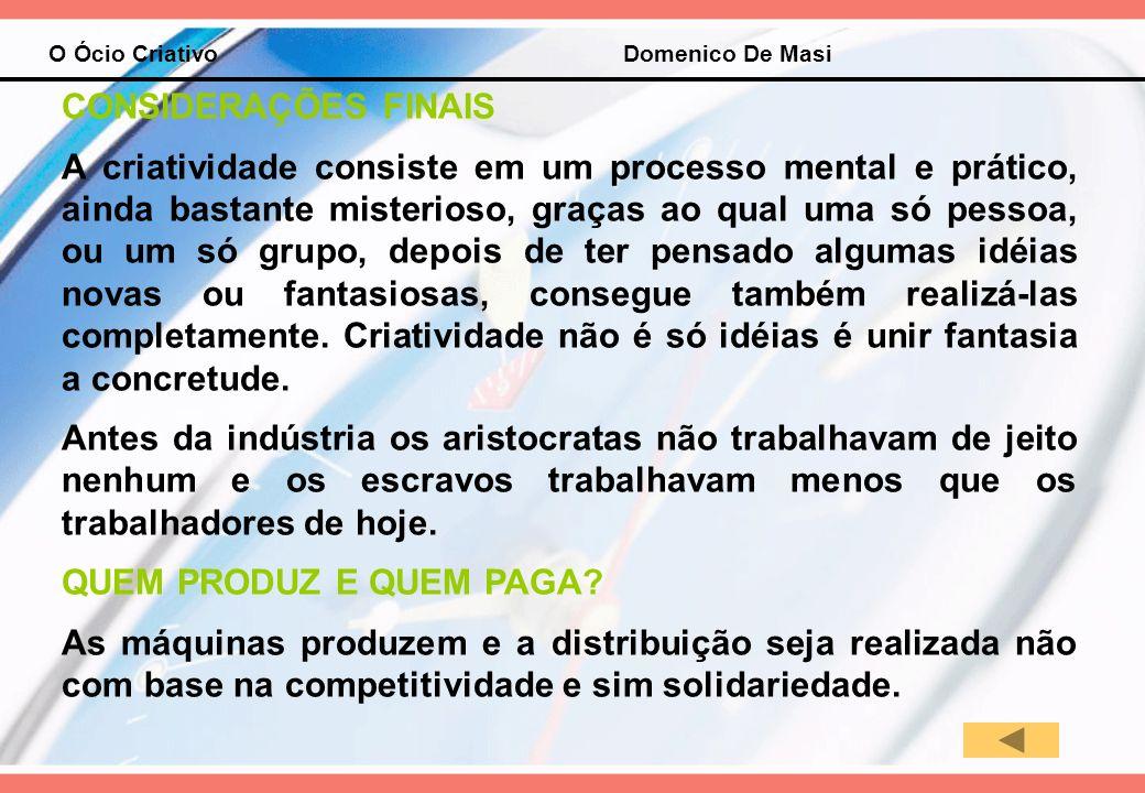 O Ócio Criativo Domenico De Masi CONSIDERAÇÕES FINAIS A criatividade consiste em um processo mental e prático, ainda bastante misterioso, graças ao qu