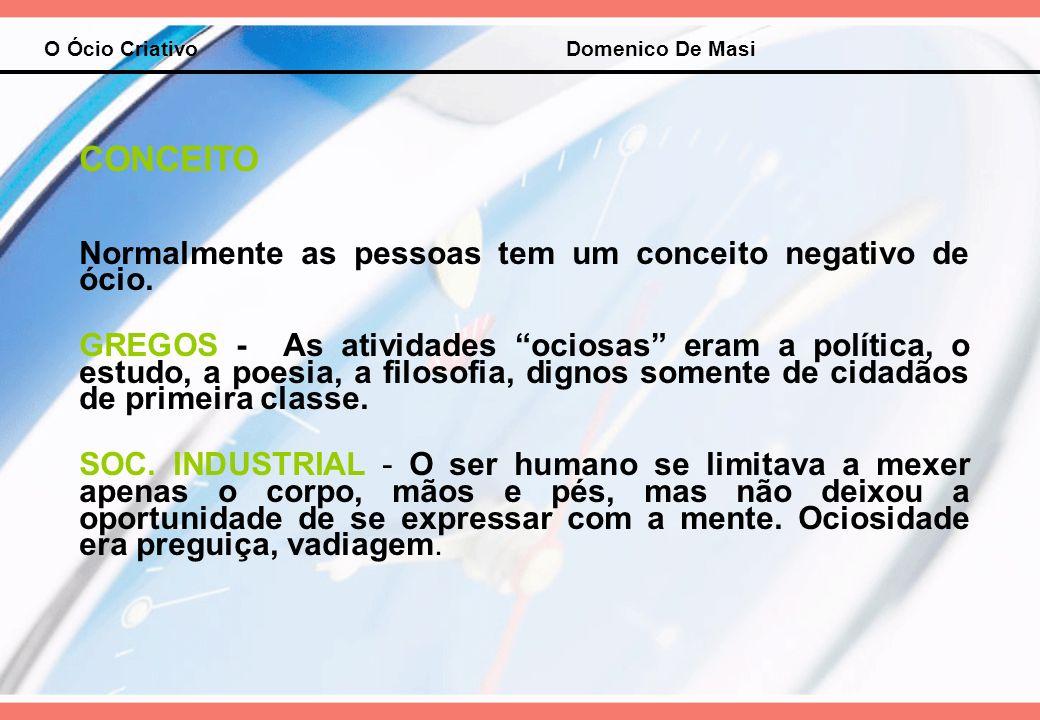 O Ócio Criativo Domenico De Masi CONCEITO Normalmente as pessoas tem um conceito negativo de ócio. GREGOS - As atividades ociosas eram a política, o e