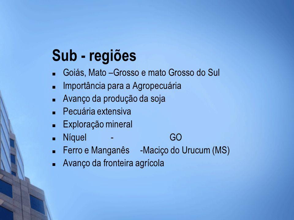 Sub - regiões Goiás, Mato –Grosso e mato Grosso do Sul Importância para a Agropecuária Avanço da produção da soja Pecuária extensiva Exploração minera